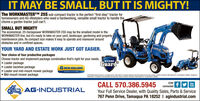 """IT MAY BE SMALL, BUT IT IS MIGHTY!The WORKMASTERTM 25S sub-compact tractor is the perfect """"first step"""" tractor forhomeowners and AG-lifestylers who need a hardworking, versatile small tractor to handle thechores a garden tractor just can't.SMALL BUT MIGHTYThe economical, 25-horsepower WORKMASTER 25S may be the smallest model in theWORKMASTER line, but it's ready to take on your yard, landscape, gardening and propertymaintenance jobs. Its compact size makes it easy to operate and maneuver aroundobstacles and in confined spaces.YOUR YARD AND ESTATE WORK JUST GOT EASIER.Your choice of four productive packagesChoose tractor and implement package combination that's right for your needs. Loader package Loader backhoe package Loader and mid-mount mower package Mid-mount mower packageBOOMERGuardG NEW HOLLANDAGRICULTUREhdateN, atidare ran. Taipeforter otin, eedykede C(andeidinCALL 570.386.5945STAYconnectedYouTubeAL AG-INDUSTRIALYour Full Service Dealer, with Quality Sales, Parts & Service767 Penn Drive, Tamaqua PA 18252 I agindustrial.com IT MAY BE SMALL, BUT IT IS MIGHTY! The WORKMASTERTM 25S sub-compact tractor is the perfect """"first step"""" tractor for homeowners and AG-lifestylers who need a hardworking, versatile small tractor to handle the chores a garden tractor just can't. SMALL BUT MIGHTY The economical, 25-horsepower WORKMASTER 25S may be the smallest model in the WORKMASTER line, but it's ready to take on your yard, landscape, gardening and property maintenance jobs. Its compact size makes it easy to operate and maneuver around obstacles and in confined spaces. YOUR YARD AND ESTATE WORK JUST GOT EASIER. Your choice of four productive packages Choose tractor and implement package combination that's right for your needs.  Loader package  Loader backhoe package  Loader and mid-mount mower package  Mid-mount mower package BOOMER Guard G NEW HOLLAND AGRICULTURE hdateN, atidare ran. Taipefor ter otin, eedykede C (andeidin CALL 570.386.5945 STAY connected You Tube AL AG-IND"""