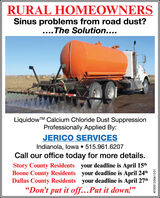 "RURAL HOMEOWNERSSinus problems from road dust?..The Solution....LiquidowTM Calcium Chloride Dust SuppressionProfessionally Applied By:JERICO SERVICESIndianola, lowa  515.961.6207Call our office today for more details.Story County Residents your deadline is April 15thBoone County Residents your deadline is April 24thDallas County Residents your deadline is April 27th""Don't put it off...Put it down!""AT-0001327377-01 RURAL HOMEOWNERS Sinus problems from road dust? ..The Solution.... LiquidowTM Calcium Chloride Dust Suppression Professionally Applied By: JERICO SERVICES Indianola, lowa  515.961.6207 Call our office today for more details. Story County Residents your deadline is April 15th Boone County Residents your deadline is April 24th Dallas County Residents your deadline is April 27th ""Don't put it off...Put it down!"" AT-0001327377-01"