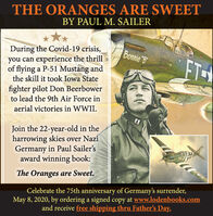 THE ORANGES ARE SWEETBY PAUL M. SAILERDuring the Covid-19 crisis,you can experience the thrillof flying a P-51 Mustang andthe skill it took Iowa StateBonnie BFTfighter pilot Don Beerbowerto lead the 9th Air Force inaerial victories in WWII.Join the 22-year-old in theharrowing skies over NaziGermany in Paul Sailer'saward winning book:The Oranges are Sweet.Celebrate the 75th anniversary of Germany's surrender,May 8, 2020, by ordering a signed copy at www.lodenbooks.comand receive free shipping thru Father's Day. THE ORANGES ARE SWEET BY PAUL M. SAILER During the Covid-19 crisis, you can experience the thrill of flying a P-51 Mustang and the skill it took Iowa State Bonnie B FT fighter pilot Don Beerbower to lead the 9th Air Force in aerial victories in WWII. Join the 22-year-old in the harrowing skies over Nazi Germany in Paul Sailer's award winning book: The Oranges are Sweet. Celebrate the 75th anniversary of Germany's surrender, May 8, 2020, by ordering a signed copy at www.lodenbooks.com and receive free shipping thru Father's Day.