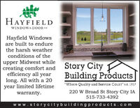 "HAYFIELDWINDOW& DOOR coHayfield Windowsare built to endurethe harsh weatherconditions of theupper Midwest whilecreating comfort andefficiency all yearlong. All with a 20year limited lifetimewarranty.Story CityBuilding Products""Where Quality and Service Count"" est. 1957220 W Broad St Story City IA515-733-4392ww w.storycitybuildingpro ducts.com HAYFIELD WINDOW& DOOR co Hayfield Windows are built to endure the harsh weather conditions of the upper Midwest while creating comfort and efficiency all year long. All with a 20 year limited lifetime warranty. Story City Building Products ""Where Quality and Service Count"" est. 1957 220 W Broad St Story City IA 515-733-4392 ww w.storycitybuildingpro ducts.com"