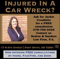 INJURED IN ACAR WRECK?Ask for JackieCronkhitefor a FREEconsultation479-782-3434Contact usSexton & SandersLaw Firm, P.A.17 N 6TH STREET FORT SMITH, AR 72901NoW OFFERING FREE CONSULTATIONSBY PHONE, FACETIME, AND ZOOM.FS-0001329981-01 INJURED IN A CAR WRECK? Ask for Jackie Cronkhite for a FREE consultation 479-782-3434 Contact us Sexton & Sanders Law Firm, P.A. 17 N 6TH STREET FORT SMITH, AR 72901 NoW OFFERING FREE CONSULTATIONS BY PHONE, FACETIME, AND ZOOM. FS-0001329981-01
