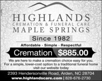 HIGHLANDSCREMATION & FUNERAL CAREMAPLE SPRINGSSince 1982Affordable · Simple · RespectfulCremation $885.00We are here to make a cremation choice easy for you.For a simple, lower-cost option to a traditional funeral homevisit our website today2393 Hendersonville Road, Arden, NC 28704www.highlandscare.com   828-676-2730HN-2187277 HIGHLANDS CREMATION & FUNERAL CARE MAPLE SPRINGS Since 1982 Affordable · Simple · Respectful Cremation $885.00 We are here to make a cremation choice easy for you. For a simple, lower-cost option to a traditional funeral home visit our website today 2393 Hendersonville Road, Arden, NC 28704 www.highlandscare.com   828-676-2730 HN-2187277