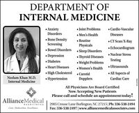 DEPARTMENT OFINTERNAL MEDICINE Joint Problems Men's Health RoutinePhysicals AnxietyDisorders Cardio-VascularDiseases Bone DensityScreening CT Scan/X-Ray Echocardiogram Nuclear Stress Bowel DisordersSleep Disorders Depression Diabetes Heart Diseases High Cholesterol HypertensionThyroid DiseasesTestingWeight Problems Women's Health Ultrasoundsance All Aspects ofNeelam Khan M.D.Internal Medicine CarotidDopplersCardiac CareAll Physicians Are Board CertifiedNow Accepting New PatientsPlease call and schedule an appointment today!AllianceMedical2905 Crouse Lane Burlington, NC 27215|Ph: 336-538-2494Fax: 336-538-2497|www.alliancemedicalassociates.comASSOCIATESCare. Dedication. Excellence.BN-42986 DEPARTMENT OF INTERNAL MEDICINE  Joint Problems  Men's Health  Routine Physicals  Anxiety Disorders  Cardio-Vascular Diseases  Bone Density Screening  CT Scan/X-Ray  Echocardiogram  Nuclear Stress  Bowel Disorders Sleep Disorders  Depression  Diabetes  Heart Diseases  High Cholesterol  Hypertension Thyroid Diseases Testing Weight Problems  Women's Health  Ultrasounds ance  All Aspects of Neelam Khan M.D. Internal Medicine  Carotid Dopplers Cardiac Care All Physicians Are Board Certified Now Accepting New Patients Please call and schedule an appointment today! AllianceMedical 2905 Crouse Lane Burlington, NC 27215|Ph: 336-538-2494 Fax: 336-538-2497|www.alliancemedicalassociates.com ASSOCIATES Care. Dedication. Excellence. BN-42986