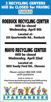 2 RECYCLING CENTERSWill Be CLOSED for PAVINGXERYCORSPARTANBURGROEBUCK RECYCLING CENTERWill be closedWednesday, April 8thLocated at:255 Quartermile Rd., RoebuckMAYO RECYCLING CENTERWill be closedWednesday, April 22ndLocated at:1835 Sandy Ford Rd., ChesneePlease contact 864-949-1658with questionsFind us online athttp://www.spartanburgcounty.org/166/Recyclingwww.facebook.com/recyclespartanburgSPARTANBURGscaoee 2 RECYCLING CENTERS Will Be CLOSED for PAVING XERYCOR SPARTANBURG ROEBUCK RECYCLING CENTER Will be closed Wednesday, April 8th Located at: 255 Quartermile Rd., Roebuck MAYO RECYCLING CENTER Will be closed Wednesday, April 22nd Located at: 1835 Sandy Ford Rd., Chesnee Please contact 864-949-1658 with questions Find us online at http://www.spartanburgcounty.org/166/Recycling www.facebook.com/recyclespartanburg SPARTANBURG scaoee