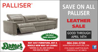 "PALLISERSAVE ON ALLPALLISERLEATHERSALEGOOD THROUGH100 MILEFREE DELIVERYAPRIL 14TH864-244-3739DreasNOT JUST FURNITURE, BUT AWHOLE NEW WAY OF LIVING!www.DREWSFURNITURE.COM""SERVING SC, NC, AND GEORGIAFOR OVER 44 YEARS.""2705 WADE HAMPTON BLVD.GREENVILLE, SC 29615scaor PALLISER SAVE ON ALL PALLISER LEATHER SALE GOOD THROUGH 100 MILE FREE DELIVERY APRIL 14TH 864-244-3739 Dreas NOT JUST FURNITURE, BUT A WHOLE NEW WAY OF LIVING! www.DREWSFURNITURE.COM ""SERVING SC, NC, AND GEORGIA FOR OVER 44 YEARS."" 2705 WADE HAMPTON BLVD. GREENVILLE, SC 29615 scaor"