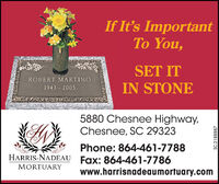 If It's ImportantTo You,SET ITROBERT MARTINOIN STONE1943 20055880 Chesnee Highway,Chesnee, SC 29323Phone: 864-461-7788HARRIS-NADEAU Fax: 864-461-7786MORTUARYwww.harrisnadeaumortuary.comSC-2188887 If It's Important To You, SET IT ROBERT MARTINO IN STONE 1943 2005 5880 Chesnee Highway, Chesnee, SC 29323 Phone: 864-461-7788 HARRIS-NADEAU Fax: 864-461-7786 MORTUARY www.harrisnadeaumortuary.com SC-2188887