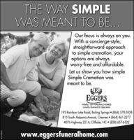 THE WAY SIMPLEWAS MEANT TO BE...Our focus is always on you.With a concierge-style,straightforward approachto simple cremation, youroptions are alwaysworry-free and affordable.Let us show you how simpleSimple Cremation wasmeant to be.EGGERSFAMILY OF FUNERAL HOMESLocally Owned & Operated195 Rainbow Lake Road, Boiling Springs (864) 578-3838815 South Alabama Avenue, Chesnee  (864) 461-22774076 Highway 221A, Cliffside, NC  (828) 657-6322www.eggersfuneralhome.comSC2193972 THE WAY SIMPLE WAS MEANT TO BE... Our focus is always on you. With a concierge-style, straightforward approach to simple cremation, your options are always worry-free and affordable. Let us show you how simple Simple Cremation was meant to be. EGGERS FAMILY OF FUNERAL HOMES Locally Owned & Operated 195 Rainbow Lake Road, Boiling Springs (864) 578-3838 815 South Alabama Avenue, Chesnee  (864) 461-2277 4076 Highway 221A, Cliffside, NC  (828) 657-6322 www.eggersfuneralhome.com SC2193972