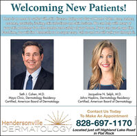 Welcoming New Patients!There is no need to suffer with skin disease during our Stay at Home Order. Acne, rashes,eczema, psoriasis, itching, skin infections and skin lesions. We can help with many ofyour skin problems from the comfort and safety of your home. If you can use an app likeFaceTime, you will find Telehealth to be super easy. Call us and we will walk you through it.Seth J. Cohen, M.D.Mayo Clinic, Dermatology ResidencyCertified, American Board of DermatologyJacqueline N. Selph, M.D.Johns Hopkins, Dermatology ResidencyCertified, American Board of DermatologyContact Us TodayTo Make An Appointment828-697-1170HendersonvilleDERMATOLOGY Located just off Highland Lake Roadin Flat RockHN-2194312 Welcoming New Patients! There is no need to suffer with skin disease during our Stay at Home Order. Acne, rashes, eczema, psoriasis, itching, skin infections and skin lesions. We can help with many of your skin problems from the comfort and safety of your home. If you can use an app like FaceTime, you will find Telehealth to be super easy. Call us and we will walk you through it. Seth J. Cohen, M.D. Mayo Clinic, Dermatology Residency Certified, American Board of Dermatology Jacqueline N. Selph, M.D. Johns Hopkins, Dermatology Residency Certified, American Board of Dermatology Contact Us Today To Make An Appointment 828-697-1170 Hendersonville DERMATOLO GY Located just off Highland Lake Road in Flat Rock HN-2194312