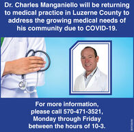 Dr. Charles Manganiello will be returningto medical practice in Luzerne County toaddress the growing medical needs ofhis community due to COVID-19.For more information,please call 570-471-3521,Monday through Fridaybetween the hours of 10-3.80958696 Dr. Charles Manganiello will be returning to medical practice in Luzerne County to address the growing medical needs of his community due to COVID-19. For more information, please call 570-471-3521, Monday through Friday between the hours of 10-3. 80958696