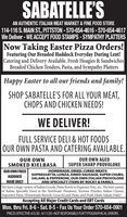 SABATELLE'SAN AUTHENTIC ITALIAN MEAT MARKET & FINE FOOD STORE114-116 S. MAIN ST, PITTSTON - 570-654-4616 - 570-654-4617We Deliver - WE ACCEPT FOOD STAMPS-SYMPATHY PLATTERSNow Taking Easter Pizza Orders!Featuring Our Breaded Haddock Everyday During Lent!Catering and Delivery Available. Fresh Hoagies & SandwichesBreaded Chicken Tenders, Pasta, and Sympathy PlattersHappy Easter to all our friends and family!SHOP SABATELLE'S FOR ALL YOUR MEAT,CHOPS AND CHICKEN NEEDS!WE DELIVER!FULL SERVICE DELI & HOT FOODSOUR OWN PASTA AND CATERING AVAILABLE.OUR OWNSMOKED KIELBASAOUR OWN AGEDSUPER SHARP PROVOLONEOUR OWN FRIEDHOMEMADE, DRIED, CURED MEATSSOPRESSATTA, LONZA, DRIED SAUSAGE, SUPER CHUBS,SALAMI, & PEPPERONI, OUR OWN ITALIAN PROVOLONEAND SPECIALTY ITEMS BY ROCKY & FAMILY.We have a large variety of Italian Goods, Pasta Bowls to Expresso Pots, etc. The best varietyof Italian Specialty Food in the Northeast: Panatone, Torrone Pizzeles, Italian Cheese,Imported Pasta, Homemade Ravioli, Gnocchi and Pasta, and Fresh Made Salads Daily!HADDOCKMADE DAILYAccepting All Major Credit Cards and EBT Cards8095 1979Mon. thru Fri. 8-6 - Sat. 8-5 - Fax Us Your Order 570-654-0901PRICES EFFECTIVE 4/5/20 - 4/11/20  NOT RESPONSIBLE FORTYPOGRAPHICAL ERRORS SABATELLE'S AN AUTHENTIC ITALIAN MEAT MARKET & FINE FOOD STORE 114-116 S. MAIN ST, PITTSTON - 570-654-4616 - 570-654-4617 We Deliver - WE ACCEPT FOOD STAMPS-SYMPATHY PLATTERS Now Taking Easter Pizza Orders! Featuring Our Breaded Haddock Everyday During Lent! Catering and Delivery Available. Fresh Hoagies & Sandwiches Breaded Chicken Tenders, Pasta, and Sympathy Platters Happy Easter to all our friends and family! SHOP SABATELLE'S FOR ALL YOUR MEAT, CHOPS AND CHICKEN NEEDS! WE DELIVER! FULL SERVICE DELI & HOT FOODS OUR OWN PASTA AND CATERING AVAILABLE. OUR OWN SMOKED KIELBASA OUR OWN AGED SUPER SHARP PROVOLONE OUR OWN FRIED HOMEMADE, DRIED, CURED MEATS SOPRESSATTA, LONZA, DRIED SAUSAGE, SUPER CHUBS, SALAMI, & PEPPERONI, OUR OWN ITALIAN PROVOLONE AND 