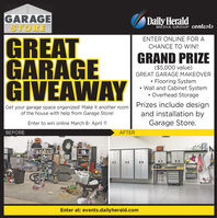 GARAGESTOREDaily HeraldMEDIA GROUP contestsGREATGARAGEGIVEAWAYENTER ONLINE FOR ACHANCE TO WIN!GRAND PRIZE($5,000 value)GREAT GARAGE MAKEOVER Flooring System Wall and Cabinet System Overhead StoragePrizes include designand installation byGarage Store.Get your garage space organized! Make it another roomof the house with help from Garage Store!Enter to win online March 8- April 11BEFOREAFTEREnter at: events.dailyherald.com%3D GARAGE STORE Daily Herald MEDIA GROUP contests GREAT GARAGE GIVEAWAY ENTER ONLINE FOR A CHANCE TO WIN! GRAND PRIZE ($5,000 value) GREAT GARAGE MAKEOVER  Flooring System  Wall and Cabinet System  Overhead Storage Prizes include design and installation by Garage Store. Get your garage space organized! Make it another room of the house with help from Garage Store! Enter to win online March 8- April 11 BEFORE AFTER Enter at: events.dailyherald.com %3D