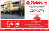S State FarmTMRANDHURST VILLAGEWilliam Taylor Insurance Agency148 Randhurst Village DriveSuite 234  Mt. Prospect(847) 398-2727william@wmtaylor.netState Farm RandhurstColebrating30YEARSRECEIVE AREFER A FRIEND-OR-$25.00CALL US FOR INSURANCE QUOTESGIFT CARDOffer valid for new State Farm Policy Holders.Limit 1 gift card per household.AUTOLIFEHEALTHBUSINESS S State Farm TM RANDHURST VILLAGE William Taylor Insurance Agency 148 Randhurst Village Drive Suite 234  Mt. Prospect (847) 398-2727 william@wmtaylor.net State Farm Randhurst Colebrating 30 YEARS RECEIVE A REFER A FRIEND -OR- $25.00 CALL US FOR INSURANCE QUOTES GIFT CARD Offer valid for new State Farm Policy Holders. Limit 1 gift card per household. AUTO  LIFE HEALTH BUSINESS
