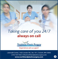 Taking care of you 24/7always on callNorthland Plastic SurgeryExperience sets us apartLakewalk Center, 1420 London Rd., Ste. 101 | Duluth, MN 55805(218) 724-7363 | info@northlandplasticsurgery.comwww.northlandplasticsurgery.com Taking care of you 24/7 always on call Northland Plastic Surgery Experience sets us apart Lakewalk Center, 1420 London Rd., Ste. 101 | Duluth, MN 55805 (218) 724-7363 | info@northlandplasticsurgery.com www.northlandplasticsurgery.com