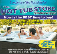 Sundance of the Northland atTheHOT TUB STORESundance SpasNow is the BEST time to buy!We are Open for walk up service for chemicals&shipping productIN STORE2 HOME SHOWSPECIALSSundance Spas4881 Miller Trunk Hwy, Hermantown MN 55811218-740-3105 | thehottubstoreduluth.com Sundance of the Northland at The HOT TUB STORE Sundance Spas Now is the BEST time to buy! We are Open for walk up service for chemicals &shipping product IN STORE 2 HOME SHOW SPECIALS Sundance Spas 4881 Miller Trunk Hwy, Hermantown MN 55811 218-740-3105 | thehottubstoreduluth.com
