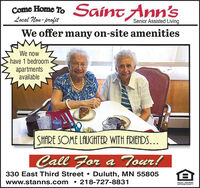 Come Home To SAÍNT Ann'sLocal Non- profitSenior Assisted LivingWe offer many on-site amenitiesWe nowhave 1 bedroomapartmentsavailableSHARE SOME LAUGHTER WITH FRIENDS...CallFor a Tour!Duluth, MN 55805218-727-8831330 East Third Streetwww.stanns.comEQUAL HOUSINGOPPORTUNITY Come Home To SAÍNT Ann's Local Non- profit Senior Assisted Living We offer many on-site amenities We now have 1 bedroom apartments available SHARE SOME LAUGHTER WITH FRIENDS... Call For a Tour! Duluth, MN 55805 218-727-8831 330 East Third Street www.stanns.com EQUAL HOUSING OPPORTUNITY