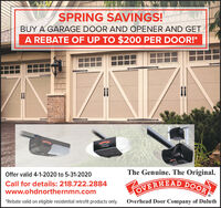 SPRING SAVINGS!BUY A GARAGE DOOR AND OPENER AND GETA REBATE OF UP TO $200 PER DOOR!*The Genuine. The Original.Offer valid 4-1-2020 to 5-31-2020Call for details: 218.722.2884OVERHEAD DOOwww.ohdnorthernmn.com*Rebate valid on eligible residential retrofit products only.Overhead Door Company of Duluth SPRING SAVINGS! BUY A GARAGE DOOR AND OPENER AND GET A REBATE OF UP TO $200 PER DOOR!* The Genuine. The Original. Offer valid 4-1-2020 to 5-31-2020 Call for details: 218.722.2884 OVERHEAD DOO www.ohdnorthernmn.com *Rebate valid on eligible residential retrofit products only. Overhead Door Company of Duluth