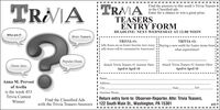 Find the answers to this week's Trivia Teasers Iin the Classified ads.Enter for a chance to win a great prize.TRAIA TRAATEASERSENTRY FORMDEADLINE: NEXT WEDNESDAY AT 12:00 NOONWho am 1?Brain TeasersTRIVIA #1:TRIVIA #2:Jelly Beans are an Easter favorite, how many Buying a new outfit for Easter stems fromjelly beans will be consumed by Americans?what superstition?Popular MusicMovie StarsAttach Trivia Teasers #1 Answer HereAttach Trivia Teasers #2 Answer HereApril 6-April 10April 6-April 10NameAnna M. PrevostAddressof AvellaCityStateZIPis the week 453Daytime PhoneReturn entry form to: Observer-Reporter, Attn: Trivia Teasers,Trivia ContestFind the Classified AdsWinnerwith the Trivia Teasers Answers 1 122 South Main St., Washington, PA 15301455I Find the answers to this week's Trivia Teasers I in the Classified ads. Enter for a chance to win a great prize. TRAIA TRAA TEASERS ENTRY FORM DEADLINE: NEXT WEDNESDAY AT 12:00 NOON Who am 1? Brain Teasers TRIVIA #1: TRIVIA #2: Jelly Beans are an Easter favorite, how many Buying a new outfit for Easter stems from jelly beans will be consumed by Americans? what superstition? Popular Music Movie Stars Attach Trivia Teasers #1 Answer Here Attach Trivia Teasers #2 Answer Here April 6-April 10 April 6-April 10 Name Anna M. Prevost Address of Avella City State ZIP is the week 453 Daytime Phone Return entry form to: Observer-Reporter, Attn: Trivia Teasers, Trivia Contest Find the Classified Ads Winner with the Trivia Teasers Answers 1 122 South Main St., Washington, PA 15301 455I