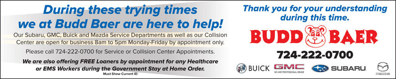 During these trying timesThank you for your understandingduring this time.we at Budd Baer are here to help!Our Subaru, GMC, Buick and Mazda Service Departments as well as our CollisionCenter are open for business 8am to 5pm Monday-Friday by appointment only.Please call 724-222-0700 for Service or Collision Center Appointments.BUDD E BAER724-222-0700We are also offering FREE Loaners by appointment for any Healthcareor EMS Workers during the Government Stay at Home Order.BUICK GMCAE MOEONAL AEMust Show Current IDSUBARU During these trying times Thank you for your understanding during this time. we at Budd Baer are here to help! Our Subaru, GMC, Buick and Mazda Service Departments as well as our Collision Center are open for business 8am to 5pm Monday-Friday by appointment only. Please call 724-222-0700 for Service or Collision Center Appointments. BUDD E BAER 724-222-0700 We are also offering FREE Loaners by appointment for any Healthcare or EMS Workers during the Government Stay at Home Order. BUICK GMC AE MOEONAL AE Must Show Current ID SUBARU
