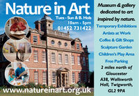 Nature in ArtMuseum & gallerydedicated to artTues - Sun & B. Hols inspired by nature.10am - 5pm01452 731422Temporary ExhibitionsArtists at WorkCoffee & Gift ShopsSculpture GardenChildren's Play AreaFree Parking2 miles north ofGloucesterA38, WallsworthHall, Twigworth,www.natureinart.org.ukGL2 9PA Nature in Art Museum & gallery dedicated to art Tues - Sun & B. Hols inspired by nature. 10am - 5pm 01452 731422 Temporary Exhibitions Artists at Work Coffee & Gift Shops Sculpture Garden Children's Play Area Free Parking 2 miles north of Gloucester A38, Wallsworth Hall, Twigworth, www.natureinart.org.uk GL2 9PA