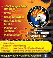 100% Angus BeefHot DogsI'SGUNN Brats Italian Sausages BBQ Chicken& RibsPARBECUE Pulled Pork(Lechon)PresentsPuerto Rican Pulled BrisketStyle BBQTRY OUR FAMOUS GUNNY BURGERS!11 am - 5 pmThursday Bisbee (ACE)FridaySaturday Sierra Vista (West-End Pawn & Gun)Huachuca City (Dollar General)(520) 220-3055  Catering AvailableWICK271410  100% Angus Beef Hot Dogs I'S GUNN  Brats  Italian Sausages  BBQ Chicken & Ribs PARBECUE  Pulled Pork (Lechon) Presents Puerto Rican  Pulled Brisket Style BBQ TRY OUR FAMOUS GUNNY BURGERS! 11 am - 5 pm Thursday Bisbee (ACE) Friday Saturday Sierra Vista (West-End Pawn & Gun) Huachuca City (Dollar General) (520) 220-3055  Catering Available WICK271410