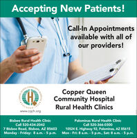 Accepting New Patients!Call-In Appointmentsavailable with all ofour providers!COMMUNITCopper QueenCommunity HospitalRural Health ClinicsQUEEN1884www.cqch.orgFOUNBisbee Rural Health ClinicPalominas Rural Health ClinicCall 520-434-2042Call 520-366-03007 Bisbee Road, Bisbee, AZ 85603Monday - Friday: 8 a.m. - 5 p.m.10524 E. Highway 92, Palominas, AZ 85615Mon - Fri: 8 a.m. - 5 p.m., Sat: 8 a.m. - 5 p.m.HOSPITALCOPPER Accepting New Patients! Call-In Appointments available with all of our providers! COMMUNIT Copper Queen Community Hospital Rural Health Clinics QUEEN 1884 www.cqch.org FOUN Bisbee Rural Health Clinic Palominas Rural Health Clinic Call 520-434-2042 Call 520-366-0300 7 Bisbee Road, Bisbee, AZ 85603 Monday - Friday: 8 a.m. - 5 p.m. 10524 E. Highway 92, Palominas, AZ 85615 Mon - Fri: 8 a.m. - 5 p.m., Sat: 8 a.m. - 5 p.m. HOSPITAL COPPER