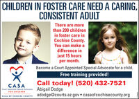CHILDREN IN FOSTER CARE NEED A CARING,CONSISTENT ADULTThere are morethan 200 childrenin foster care inCochise County.You can make adifference injust 15 hoursper month.Become a Court Appointed Special Advocate for a child.Free training provided!Call today! (520) 432-7521CASACourt Appointed Special Advocates Abigail DodgeFOR CHILDRENadodge@courts.az.gov  casaofcochisecounty.orgCASA OF COCHISE COUNTY8098/2 CHILDREN IN FOSTER CARE NEED A CARING, CONSISTENT ADULT There are more than 200 children in foster care in Cochise County. You can make a difference in just 15 hours per month. Become a Court Appointed Special Advocate for a child. Free training provided! Call today! (520) 432-7521 CASA Court Appointed Special Advocates Abigail Dodge FOR CHILDREN adodge@courts.az.gov  casaofcochisecounty.org CASA OF COCHISE COUNTY 8098/2