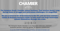 HAMPTONROADSCHAMBERMeans BusinessThe Hampton Roads Chamber means business. That mission doesn't stopduring times of struggle and unforeseen challenges. It's magnified.We are a resource for all businesses in the 757, and we have created aCOVID-19 Business Resource Guide to help small and large businessessustain themselves through this crisis.The Hampton Roads Chamber is an impactful advocate, powerfuleconomic partner, inspiring ignitor, & regional collaborator.To use the COVID-19 Business Resource Guide, visit www.hrchamber.com. HAMPTONROADS CHAMBER Means Business The Hampton Roads Chamber means business. That mission doesn't stop during times of struggle and unforeseen challenges. It's magnified. We are a resource for all businesses in the 757, and we have created a COVID-19 Business Resource Guide to help small and large businesses sustain themselves through this crisis. The Hampton Roads Chamber is an impactful advocate, powerful economic partner, inspiring ignitor, & regional collaborator. To use the COVID-19 Business Resource Guide, visit www.hrchamber.com.