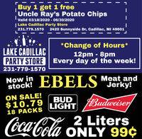 Buy 1 get 1 freeUncle Ray's Potato ChipsValid 03/18/2020 - 06/30/2020| Lake Cadillac Party Store231.779.15702420 Sunnyside Dr, Cadillac, MI 49601*Change of Hours*12pm - 8pmPARTY STORE Every day of the week!LAKE CADILLAC231-779-1570Now in EBELS Meat andstock!Jerky!ON SALE!$10.79BUDLIGHTudweier18 PACKS2 Liters(oca Cola ONLY 99¢  Buy 1 get 1 free Uncle Ray's Potato Chips Valid 03/18/2020 - 06/30/2020 | Lake Cadillac Party Store 231.779.1570 2420 Sunnyside Dr, Cadillac, MI 49601 *Change of Hours* 12pm - 8pm PARTY STORE Every day of the week! LAKE CADILLAC 231-779-1570 Now in EBELS Meat and stock! Jerky! ON SALE! $10.79 BUD LIGHT udweier 18 PACKS 2 Liters (oca Cola ONLY 99¢