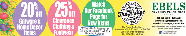 EBELS250CR20%WatchOur FacebookPage forNew ItemsThe BridgeGOODCLOTHING DEPARTMENTEST. 1920OFFClearanceClothing &231-826-3333  FalmouthMon.-Sat. 8 am-6 pm, Closed Sun.We glady accept cash, check, Discover, Mastercand, Visa,American Express. Debit & EBT CardsLike us on FacebookleEbelsDepartmentwww.ebelsgeneralstore.comGiftware &Home DecorMessage Us On Facebook orThe Bridge Coffee ShopOpen Mon.-Fri. 7:30 am-5 pm, Sat. 8-5ItemsFootwearCall Us 231-826-3333 ext. 229Call in an order for pickupShipping Available!231-826-3333 ext. 256 EBELS 250CR 20% Watch Our Facebook Page for New Items The Bridge GOOD CLOTHING DEPARTMENT EST. 1920 OFF Clearance Clothing & 231-826-3333  Falmouth Mon.-Sat. 8 am-6 pm, Closed Sun. We glady accept cash, check, Discover, Mastercand, Visa, American Express. Debit & EBT Cards Like us on Facebook leEbelsDepartment www.ebelsgeneralstore.com Giftware & Home Decor Message Us On Facebook or The Bridge Coffee Shop Open Mon.-Fri. 7:30 am-5 pm, Sat. 8-5 Items Footwear Call Us 231-826-3333 ext. 229 Call in an order for pickup Shipping Available! 231-826-3333 ext. 256