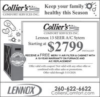 Collier'sKeep your familyhealthy this SeasonCOMFORT SERVICES INC.Collier'sCOMFORT SERVICES INC.Lennox 13 SEER A/C Sytem$2799..Starting atINSTALLED!EALIH RECEIVE A FREE MERV 11 AIR FILTER & CABINET WITHA 10-YEAR WARRANTY ON FURNACE ANDSOLUTIONSA/C REPLACEMENTLIMATSOffer valid with coupon! Not valid with any other offer orcombined with other sales or promotions.Offer valid through 5/15/2020.LENNOX260-622-6622ColliersComfort.com Collier's Keep your family healthy this Season COMFORT SERVICES INC. Collier's COMFORT SERVICES INC. Lennox 13 SEER A/C Sytem $2799.. Starting at INSTALLED! EALIH RECEIVE A FREE MERV 11 AIR FILTER & CABINET WITH A 10-YEAR WARRANTY ON FURNACE AND SOLUTIONS A/C REPLACEMENT LIMATS Offer valid with coupon! Not valid with any other offer or combined with other sales or promotions. Offer valid through 5/15/2020. LENNOX 260-622-6622 ColliersComfort.com