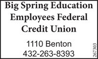 Big Spring EducationEmployees FederalCredit Union1110 Benton432-263-8393267303 Big Spring Education Employees Federal Credit Union 1110 Benton 432-263-8393 267303