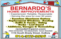 BERNARDO'SHOME IMPROV EMENTSExperienced, Reliable, Reasonable Serving the area for over 30 yearsSeamless Aluminum GuttersReplacement Windows  Roofing Soffit & Fascia  SidingDecks Leaf GuardAdditions, Garages & Remodelingremodel@penn.comFREE ESTIMATES · NO OBLIGATION · FULLY INSURED1116 South Brady Street, DuBois814-3759596PA# 13706 BERNARDO'S HOME IMPROV EMENTS Experienced, Reliable, Reasonable  Serving the area for over 30 years Seamless Aluminum Gutters Replacement Windows  Roofing  Soffit & Fascia  Siding Decks Leaf Guard Additions, Garages & Remodeling remodel@penn.com FREE ESTIMATES · NO OBLIGATION · FULLY INSURED 1116 South Brady Street, DuBois 814-3759596 PA# 13706