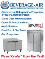 "BEVERAGE-AIRLEADERS IN INNOVATION & RELIABILITY SINCE 1944-Commercial Refrigeration Equipment,Freezers, Refridgerators-Glass Door Merchandisers|-Open Air Merchandiser|-Work StationsPROUDLYMADE INTHE U.S.A.-Food Prep & Chef Bases-Bar EquipmentWe're ""Cooler"" Than The Rest! BEVERAGE-AIR LEADERS IN INNOVATION & RELIABILITY SINCE 1944 -Commercial Refrigeration Equipment, Freezers, Refridgerators -Glass Door Merchandisers 