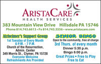 ARISTACAREHEALTH SERVICESs383 Mountain View Drive Hillsdale PA 15746Phone 814.743.6613  Fx 814.743.5556  www.aristacare.comAlzheimer's Support Group1st Tuesday of Every Month6 P.M. - 7 P.M.Church of the Resurrection,Admin. Center349 Morris St., Clymer, PA 15728Everyone WelcomeRefreshments Are ProvidedSENIOR BINGOOpen to the community, free of charge3rd Thurs. of every monthDinner 5:30 p.m.Bingo 6:00 p.m.Great Prizes  Free to PlayFree to Eat ARISTACARE HEALTH SERVICESs 383 Mountain View Drive Hillsdale PA 15746 Phone 814.743.6613  Fx 814.743.5556  www.aristacare.com Alzheimer's Support Group 1st Tuesday of Every Month 6 P.M. - 7 P.M. Church of the Resurrection, Admin. Center 349 Morris St., Clymer, PA 15728 Everyone Welcome Refreshments Are Provided SENIOR BINGO Open to the community, free of charge 3rd Thurs. of every month Dinner 5:30 p.m. Bingo 6:00 p.m. Great Prizes  Free to Play Free to Eat