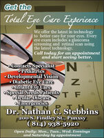 Get theTotal Eye Care ExperienceWe offer the latest in technologyto better care for your eyes. Everyeye exam includes a glaucomascreening and retinal scan usingthe latest technology.Call today for an appointmentand start seeing better.Contacts Specialist NPediatrics Developmental VisionDiabetic Eye Careo Infant Eye Careo Special Needs PatientsOcular DiseaseO EmergenciesDr. Nathan C. Stebbins401MED200 S. Findley St., Punxsy( 814) 938-5920Open Daily; Mon., Tues., Wed. Eveningsand Saturday by appointment Get the Total Eye Care Experience We offer the latest in technology to better care for your eyes. Every eye exam includes a glaucoma screening and retinal scan using the latest technology. Call today for an appointment and start seeing better. Contacts Specialist N Pediatrics  Developmental Vision Diabetic Eye Care o Infant Eye Care o Special Needs Patients Ocular Disease O Emergencies Dr. Nathan C. Stebbins 401 MED 200 S. Findley St., Punxsy ( 814) 938-5920 Open Daily; Mon., Tues., Wed. Evenings and Saturday by appointment