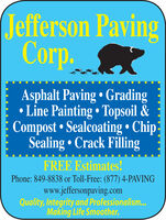 Jefferson PavingCorp.C.Asphalt Paving  Grading Line Painting  Topsoil &Compost Sealcoating  ChipSealing  Crack FillingFREE Estimates!Phone: 849-8838 or Toll-Free: (877) 4-PAVINGwww.jeffersonpaving.comQuality, Integrity and Professionalism.Making Life Smoother. Jefferson Paving Corp. C. Asphalt Paving  Grading  Line Painting  Topsoil & Compost Sealcoating  Chip Sealing  Crack Filling FREE Estimates! Phone: 849-8838 or Toll-Free: (877) 4-PAVING www.jeffersonpaving.com Quality, Integrity and Professionalism. Making Life Smoother.