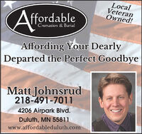 LocalVeteranOwned!AffordableCremation & BurialAffording Your DearlyDeparted the Perfect GoodbyeMatt Johnsrud218-491-70114206 Airpark Blvd.Duluth, MN 55811www.affordableduluth.com Local Veteran Owned! Affordable Cremation & Burial Affording Your Dearly Departed the Perfect Goodbye Matt Johnsrud 218-491-7011 4206 Airpark Blvd. Duluth, MN 55811 www.affordableduluth.com