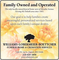 Family Owned and OperatedThe only locally owned funeral home west of Mesaba Avenue.Serving the Duluth area since 1993.Our goal is to help families createmeaningful, personalized services basedupon each family's unique desires.WILLIAMS-LOBERMEIER-BOETTCHERFUNERAL HOME & CREMATION SERVICES3208 W. 3rd St., Duluth, MN 55806218-624-1059www.wlbduluth.com Family Owned and Operated The only locally owned funeral home west of Mesaba Avenue. Serving the Duluth area since 1993. Our goal is to help families create meaningful, personalized services based upon each family's unique desires. WILLIAMS-LOBERMEIER-BOETTCHER FUNERAL HOME & CREMATION SERVICES 3208 W. 3rd St., Duluth, MN 55806 218-624-1059 www.wlbduluth.com