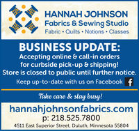 HANNAH JOHNSONFabrics & Sewing StudioFabric  Quilts  Notions  ClassesBUSINESS UPDATE:Accepting online & call-in ordersfor curbside pick-up & shipping!Store is closed to public until further notice.Keep up-to-date with us on Facebook fTake care & stay busy!hannahjohnsonfabrics.comp: 218.525.78004511 East Superior Street, Duluth, Minnesota 55804 HANNAH JOHNSON Fabrics & Sewing Studio Fabric  Quilts  Notions  Classes BUSINESS UPDATE: Accepting online & call-in orders for curbside pick-up & shipping! Store is closed to public until further notice. Keep up-to-date with us on Facebook f Take care & stay busy! hannahjohnsonfabrics.com p: 218.525.7800 4511 East Superior Street, Duluth, Minnesota 55804