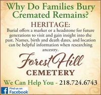 Why Do Families BuryCremated Remains?HERITAGE:Burial offers a marker or a headstone for futuregenerations to visit and gain insight into thepast. Names, birth and death dates, and locationcan be helpful information when researchingancestry.ForestHillCEMETERYWe Can Help You - 218.724.6743Find us ont Facebook Why Do Families Bury Cremated Remains? HERITAGE: Burial offers a marker or a headstone for future generations to visit and gain insight into the past. Names, birth and death dates, and location can be helpful information when researching ancestry. ForestHill CEMETERY We Can Help You - 218.724.6743 Find us on t Facebook