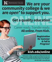 KC KISHWAUKEE COLLEGEWe are yourcommunity college & weare open* to support you.Get a quality educationCareer ready. Transfer ready.All online. From Kish.Registrationfor Summer& Fall inProgress!kish.edu/online*Kishwaukee College is currently providing instruction andsupport services remotely. All offices and services are open andready to support the community online or over the phone.815-825-2086  www.kish.edu KC KISHWAUKEE COLLEGE We are your community college & we are open* to support you. Get a quality education Career ready. Transfer ready. All online. From Kish. Registration for Summer & Fall in Progress! kish.edu/online *Kishwaukee College is currently providing instruction and support services remotely. All offices and services are open and ready to support the community online or over the phone. 815-825-2086  www.kish.edu