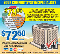 YOUR COMFORT SYSTEM SPECIALISTSYOU CAN COUNT ON US FORFAST RELIABLE INSTALLATION,MAINTENANCE AND REPAIR OF YOURwith this coupon per inspection HOME'S HEATING, COOLING AND HOTWATER SYSTEMS YEAR ROUND.$47995Offer expires 08/31/2020. Notvalid with any other offers,coupons or discounts.*Price for residentialcustomers$7250/month*We give second opinionsand free estimates.Mc. ehilPlumbing Heating  CoolingSince 1909VISAMasterCard DISCOVER46 E. Wheeling St., Washington, PA  724-225-3500  www.mcvehil.com YOUR COMFORT SYSTEM SPECIALISTS YOU CAN COUNT ON US FOR FAST RELIABLE INSTALLATION, MAINTENANCE AND REPAIR OF YOUR with this coupon per inspection HOME'S HEATING, COOLING AND HOT WATER SYSTEMS YEAR ROUND. $47995 Offer expires 08/31/2020. Not valid with any other offers, coupons or discounts. *Price for residential customers $7250 /month* We give second opinions and free estimates. Mc. ehil Plumbing Heating  Cooling Since 1909 VISA MasterCard DISCOVER 46 E. Wheeling St., Washington, PA  724-225-3500  www.mcvehil.com