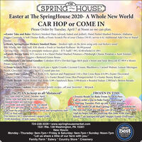 """THESPRING HOUSEEaster at The SpringHouse 2020- A Whole New WorldCAR HOP or COME INPlease Order by Tuesday, April 7 at Noon so we can plan..Easter Take and Bake: Hickory Smoked Ham (already baked and pulled), Hand Peeled Mashed Potatoes, AlabamaVeggie Casserole, 6 Soft Dinner Rolls, a From-Scratch Pie of your Choice (59.95, serves 4-6) Additional Add-Ons or StandAlones..Meats: SpringHouse Hickory Smoked Hams - Smoked right on the farm using only real hickory wood$90-Whole, $60-Butt half, $30-shenk  Fresh or Smoked Kolbassi- $6.99/poundCarving Ham- Doused in pineapple molasses glaze - $75: half(7-9#), $140:whole(14-18#)..Family Recipe Sides: $15, serves 4-6  Hand Peeled Mashed Potatoes  Pittsburgh Cheese Potatoes  Aunt Emma'sBroccoli  Alabama Veggies  Buttered Green Beans.Homemade Cold Salad Goodies: Coleslaw-$5/# . Deviled Eggs-$6/6 pack Sweet and Sour Broccoli-$7.99/#  Mom'sPotato Salad-$4.99/#.. From Scratch Pies: $16 for 10 inch pie  Apple Crumb, Coconut Cream, Blackberry, Carmel Walnut, Lemon Meringue,Peach, Chocolate Mousse, Cherry. Crumb pies too. EasterTime Goodies:  Nut Rolls (13), Apricot and Poppyseed (10)  Hot Cross Buns 6/4.99  Easter DecoratedCookies-1#/$8 . Almond Torte Cake-12  Easter Bread Cross (Rye/Pumpernickel-5)  Easter Bunny Bread-5. Fluffy Breads: Hand-Rolled Pan Rolls-3.99 . Sandwich Buns-3.99/dozen  Braided Italian-2.99/loaf  Brown Breads-assorted 4.99SpringHouse Cookies-From Scratch family recipes.all your favorites! - $8/packThe PLAN to keep us all """"distanced"""" Place your order by Noon, Tuesday, April 7oChoose your half hour to get your order(limited orders per half hour)Give credit card info; order to be run aheadCome in to get your order at """"your"""" time orCall from the parking lot when you arrive and SpringHouse staffwill Car Hop orderFree delivery for Compromised Category folks(S100 minimum, 10 mile radius)FROZEN IN TIME Frozen Ready-to-Bake From-Scratch Pies:Call to order a pie to bake Easter morning!!oStarting Tuesday-Pick up any Easter g"""
