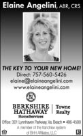 Elaine Angelini, ABR, CRSTHE KEY TO YOUR NEW HOME!Direct: 757-560-5426elaine@elaineangelini.comwww.elaineangelini.comHSBERKSHIREHATHAWAYHomeServicesTowneRealtyOffice: 301 Lynnhaven Parkway, Va. Beach  486-4500A member of the franchise systemof BHH Affiliates, LLC Elaine Angelini, ABR, CRS THE KEY TO YOUR NEW HOME! Direct: 757-560-5426 elaine@elaineangelini.com www.elaineangelini.com  HS BERKSHIRE HATHAWAY HomeServices Towne Realty Office: 301 Lynnhaven Parkway, Va. Beach  486-4500 A member of the franchise system of BHH Affiliates, LLC