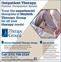Outpatient Therapy.Physical. Occupational. Speech.Trust the experiencedtherapists at MaylathTherapy Groupfor all yourtherapy needs!MAYLATHTherapyMGroupeChoose Maylath Therapy Group Let us help.We provide physical, occupational and speechtherapy at our Sybertsville office and in our clinicat The Laurels Senior Living Community.Physical therapy to regainmotion and strength;occupational therapy foractivities of daily living;urinary incontinence therapyand speech therapy toimprove breathing, speakingor swallowing functions.Call (570) 708-2529Fax (570) 788-5722www.maylathhealth.com/therapyMedicare and most other insurances accepted Outpatient Therapy. Physical. Occupational. Speech. Trust the experienced therapists at Maylath Therapy Group for all your therapy needs! MAYLATH Therapy MGroupe Choose Maylath Therapy Group Let us help. We provide physical, occupational and speech therapy at our Sybertsville office and in our clinic at The Laurels Senior Living Community. Physical therapy to regain motion and strength; occupational therapy for activities of daily living; urinary incontinence therapy and speech therapy to improve breathing, speaking or swallowing functions. Call (570) 708-2529 Fax (570) 788-5722 www.maylathhealth.com/therapy Medicare and most other insurances accepted