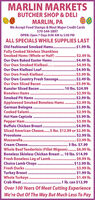 MARLIN MARKETSBUTCHER SHOP & DELIMARLIN, PAWe Accept Food Stamps & Most Major Credit Cards570-544-5897OPEN: Open 7 Days 8:00 AM to 5:00 PMALL SPECIALS WHILE SUPPLIES LASTOld Fashioned Smoked Hams. .$1.99 lb.Fully Cooked Skinless ShanklessSmoked Hams (Whole or Half). . $2.49 Ib.Our Own Baked Easter Hams. .$4.49 lb.Our Own Smoked Kielbasi....Our Own Kielbasi Loaf. .Our Own Fresh Kielbasi....................Our Own Country Fresh Sausage. .$2.49 lb.Our Own Sliced BaconKunzler Sliced Bacon.Boneless Hams .Smoked Pit Hams . .Applewood Smoked Boneless Hams.German BolognaCooked Salami. .Hot Ham CapicolaPepper Ham. .Buffalo Chicken Breast..Sliced American Cheese..5 Ibs. $12.99 or $2.99 Ib.$4.99 lb..$4.99 lb...$3.99 lb........$3.99 lb.**..................10 Ibs. $24.99$2.99 lb..$2.99 lb......**........ $2.99 lb...$3.99 lb.$2.99 lb..$3.99 lb..$3.99 lb...$4.99 lb..............................***.... $2.99 Ib..$2.99 lb.3 Ibs. $7.99Whole Beef Tenderloin (Fillet Mignon)..$6.99 lb.Boneless Skinless Chicken Breast . 10 lbs. $14.99.. $9.99 lb.$12.99 lb.$3.99 lb..$1.99 lb.$1.49 lb....1 Ib. can $12.99Over 100 Years Of Meat Cutting ExperienceWe're Out Of The Way But Much Less To PayProvolone..Mozzarella.Cream Cheese.........Fresh Boneless Leg of Lamb.Choice Lamb Chops. .Fresh Ducks........Turkey Breast .Whole Turkeys.Crab Meat........ MARLIN MARKETS BUTCHER SHOP & DELI MARLIN, PA We Accept Food Stamps & Most Major Credit Cards 570-544-5897 OPEN: Open 7 Days 8:00 AM to 5:00 PM ALL SPECIALS WHILE SUPPLIES LAST Old Fashioned Smoked Hams. .$1.99 lb. Fully Cooked Skinless Shankless Smoked Hams (Whole or Half). . $2.49 Ib. Our Own Baked Easter Hams. .$4.49 lb. Our Own Smoked Kielbasi.... Our Own Kielbasi Loaf. . Our Own Fresh Kielbasi.................... Our Own Country Fresh Sausage. .$2.49 lb. Our Own Sliced Bacon Kunzler Sliced Bacon. Boneless Hams . Smoked Pit Hams . . Applewood Smoked Boneless Hams. German Bologna Cooked Salami. . Hot Ham Capicola Pepper Ham. . Buffalo Chicken Breast.. Sl