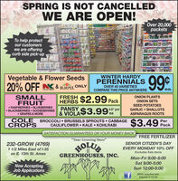 """SPRING IS NOT CANCELLEDWE ARE OPEN!Over 20,000packetsTo help protectour customerswe are offeringcurb side pick-upetia99WINTER HARDYVegetable & Flower SeedsPERENNIALSONLYBURPEE.OVER 45 VARIETIESCOMPARE THIS PRICE ANYWHERELAWN & GARDEN$2.99 PackPANSY $3.99SMALLFRUITFRESHHERBSONION PLANTSONION SETSSEED POTATOESRASPBERRIES  BLUEBERRIES BLACKBERRIES  GOOSEBERRIES GRAPES & MORE4.5"""" potGARLIC  SHALLOTS& VIOLAeaASPARAGUS ROOTSCOLECROPSBROCCOLI  BRUSSELS SPROUTS  CABBAGECAULIFLOWER  KALE  KOHLRABI$3.49PerPackSATISFACTION GUARANTEED OR YOUR MONEY BACKFREE FERTILIZER""""Your Growing Store""""232-GROW (4769)1 1/2 Miles East of I-35on E. 13th St. AmesHOLUESENIOR CITIZEN'S DAYEVERY MONDAY 10% OFFExcludes Sale ItemsGREENHOUSES, INC.Mon-Fri 9:00-6:00Sat 9:00-5:00Now AcceptingJob Applications.Sun 12:00-5:00While supplies last.Expires 4-13-20 SPRING IS NOT CANCELLED WE ARE OPEN! Over 20,000 packets To help protect our customers we are offering curb side pick-up etia 99 WINTER HARDY Vegetable & Flower Seeds PERENNIALS ONLY BURPEE. OVER 45 VARIETIES COMPARE THIS PRICE ANYWHERE LAWN & GARDEN $2.99 Pack PANSY $3.99 SMALL FRUIT FRESH HERBS ONION PLANTS ONION SETS SEED POTATOES RASPBERRIES  BLUEBERRIES  BLACKBERRIES  GOOSEBERRIES  GRAPES & MORE 4.5"""" pot GARLIC  SHALLOTS & VIOLA ea ASPARAGUS ROOTS COLE CROPS BROCCOLI  BRUSSELS SPROUTS  CABBAGE CAULIFLOWER  KALE  KOHLRABI $3.49 Per Pack SATISFACTION GUARANTEED OR YOUR MONEY BACK FREE FERTILIZER """"Your Growing Store"""" 232-GROW (4769) 1 1/2 Miles East of I-35 on E. 13th St. Ames HOLUE SENIOR CITIZEN'S DAY EVERY MONDAY 10% OFF Excludes Sale Items GREENHOUSES, INC. Mon-Fri 9:00-6:00 Sat 9:00-5:00 Now Accepting Job Applications. Sun 12:00-5:00 While supplies last. Expires 4-13-20"""