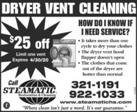 """DRYERVENT CLEANINGHOW DO I KNOW IFI NEED SERVICE?$25 off It takes more than onecycle to dry your clothes The dryer vent hoodflapper doesn't open The clothes that comeout of the dryer arehotter than normalLimit one ventExpires 4/30/20CallSTEAMATIC.Restoration & Cleaning321-1191922-1033www.steamatichs.com""""Where clean isn't just a word. It's our guarantee.""""213304 DRYER VENT CLEANING HOW DO I KNOW IF I NEED SERVICE? $25 off  It takes more than one cycle to dry your clothes  The dryer vent hood flapper doesn't open  The clothes that come out of the dryer are hotter than normal Limit one vent Expires 4/30/20 Call STEAMATIC. Restoration & Cleaning 321-1191 922-1033 www.steamatichs.com """"Where clean isn't just a word. It's our guarantee."""" 213304"""