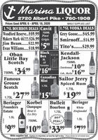 Marina LIQUOR2720 Albert Pike  760-1908Prices Good APRIL 6- APRIL 18, 2020WHILE SUPPLIES LAST1.75L BOURBON DEALS CavitWoodford Reserve..$59.991.75L VODKA DEALSGrey Goose....$45.99Smirnoff...$14.99750MLPinotMakers Mark 4650ML $26.99 GrigioJim Beam...$22.99 s99CAVITEvan Williams....$18.99|Tito's...$29.99BlackKendall-ObanLittle BayScotchBLACE BOXJackson3LAll750ML| Chardonnay 1099Cab, Merlor 1699Varieties2$750ML 3499$1699Canadian Sailor JerryMistFamousGrouseScotchSpiced Rum1.75LMIST1.75L$1592$1999Beringer1.75L 2799Beringer KorbelFoundersEstateBulleitBourbonChampagneWhiteBrut &1.75LZinfandelEx DryHOTDEAL!1.5L1.5L750ML$99$1099$3399$799While supplies last. If prices are misprinted, we have the right to deny. * Prices shown do not include taxes2138444> Marina LIQUOR 2720 Albert Pike  760-1908 Prices Good APRIL 6- APRIL 18, 2020 WHILE SUPPLIES LAST 1.75L BOURBON DEALS Cavit Woodford Reserve..$59.99 1.75L VODKA DEALS Grey Goose....$45.99 Smirnoff...$14.99 750ML Pinot Makers Mark 4650ML $26.99 Grigio Jim Beam...$22.99 s99 CAVIT Evan Williams....$18.99| Tito's...$29.99 Black  Kendall- Oban Little Bay Scotch BLACE BOX Jackson 3L All 750ML | Chardonnay 1099 Cab, Merlor 1699 Varieties 2$ 750ML 3499 $1699 Canadian Sailor Jerry Mist Famous Grouse Scotch Spiced Rum 1.75L MIST 1.75L $1592 $1999 Beringer 1.75L 2799 Beringer Korbel Founders Estate Bulleit Bourbon Champagne White Brut & 1.75L Zinfandel Ex Dry HOT DEAL! 1.5L 1.5L 750ML $99 $1099 $3399 $799 While supplies last. If prices are misprinted, we have the right to deny. * Prices shown do not include taxes 213844 4>