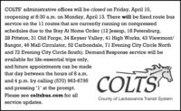 COLTS' administrative offices will be closed on Friday, April 10,reopening at 8:30 a.m. on Monday, April 13. There will be fixed route busservice on the 11 routes that are currently running on compressedschedules due to the Stay At Home Order (12 Jessup, 18 Petersburg,28 Pittston, 31 Old Forge, 34 Keyser Valley, 41 High Works, 43 Viewmont/Bangor, 46 Mall Circulator, 52 Carbondale, 71 Evening City Circle Northand 72 Evening City Circle South). Demand Response service will beavailable for life-essential trips only,and future appointments can be madeCOLTSthat day between the hours of 8 a.m.and 4 p.m. by calling (570) 963-6795and pressing 'l' at the prompt.Please see coltsbus.com for allCounty of Lackawanna Transit Systemservice updates. COLTS' administrative offices will be closed on Friday, April 10, reopening at 8:30 a.m. on Monday, April 13. There will be fixed route bus service on the 11 routes that are currently running on compressed schedules due to the Stay At Home Order (12 Jessup, 18 Petersburg, 28 Pittston, 31 Old Forge, 34 Keyser Valley, 41 High Works, 43 Viewmont/ Bangor, 46 Mall Circulator, 52 Carbondale, 71 Evening City Circle North and 72 Evening City Circle South). Demand Response service will be available for life-essential trips only, and future appointments can be made COLTS that day between the hours of 8 a.m. and 4 p.m. by calling (570) 963-6795 and pressing 'l' at the prompt. Please see coltsbus.com for all County of Lackawanna Transit System service updates.